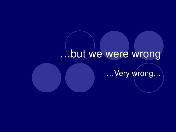 …but we were wrong