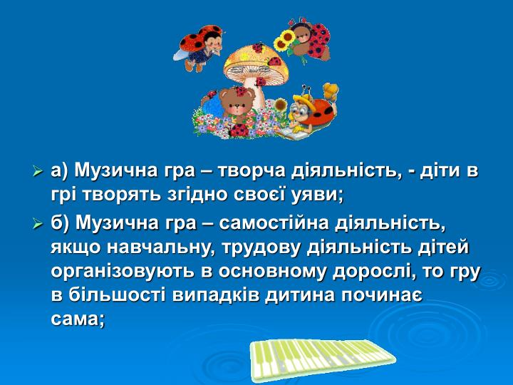 а) Музична гра – творча діяльність, - діти в грі творять згідно своєї уяви;