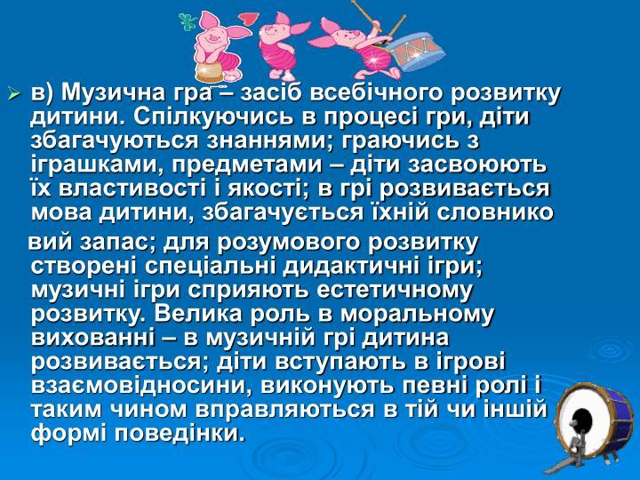 в) Музична гра – засіб всебічного розвитку дитини. Спілкуючись в процесі гри, діти збагачуються знаннями; граючись з іграшками, предметами – діти засвоюють їх властивості і якості; в грі розвивається мова дитини, збагачується їхній словнико