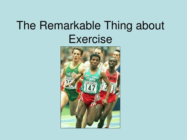 The remarkable thing about exercise