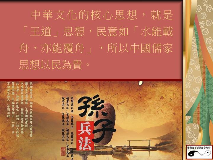 中華文化的核心思想,就是「王道」思想,民意如「水能載舟,亦能覆舟」,所以中國儒家思想以民為貴。