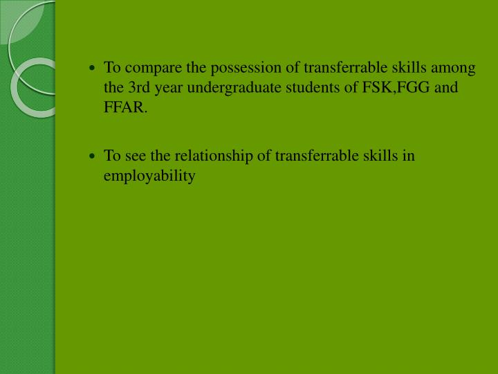 To compare the possession of transferrable skills among the 3rd year undergraduate students of FSK,FGG and FFAR.