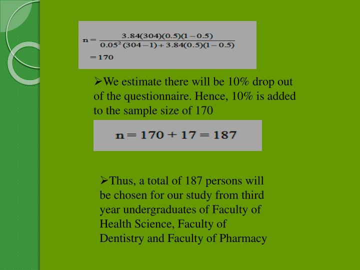 We estimate there will be 10% drop out of the questionnaire. Hence, 10% is added to the sample size of 170