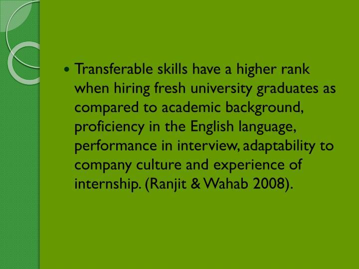 Transferable skills have a higher rank when hiring fresh university graduates as compared to academic background, proficiency in the English language, performance in interview, adaptability to company culture and experience of internship. (Ranjit & Wahab 2008).