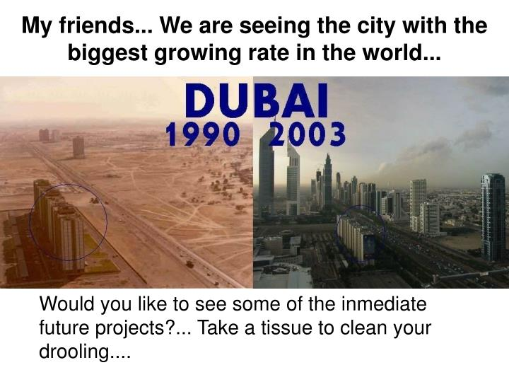 My friends... We are seeing the city with the biggest growing rate in the world...