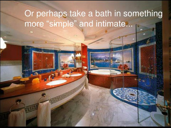 Or perhaps take a bath in something