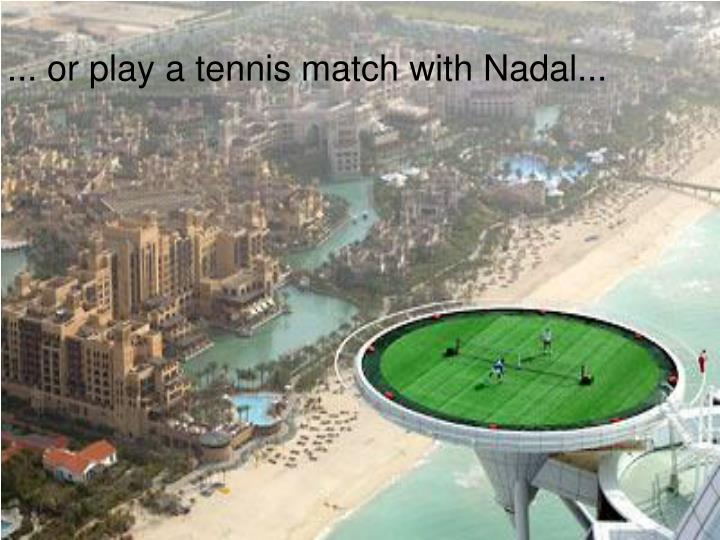 ... or play a tennis match with Nadal...