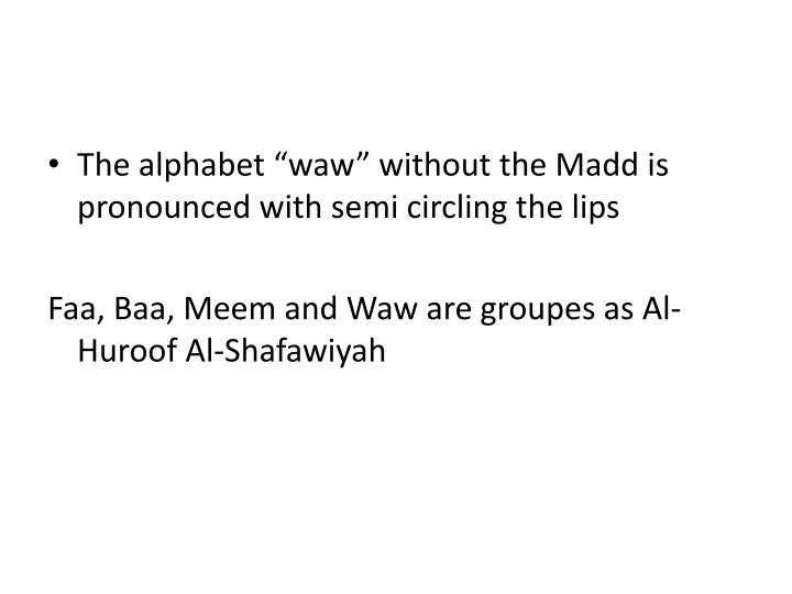 "The alphabet ""waw"" without the Madd is pronounced with semi circling the lips"