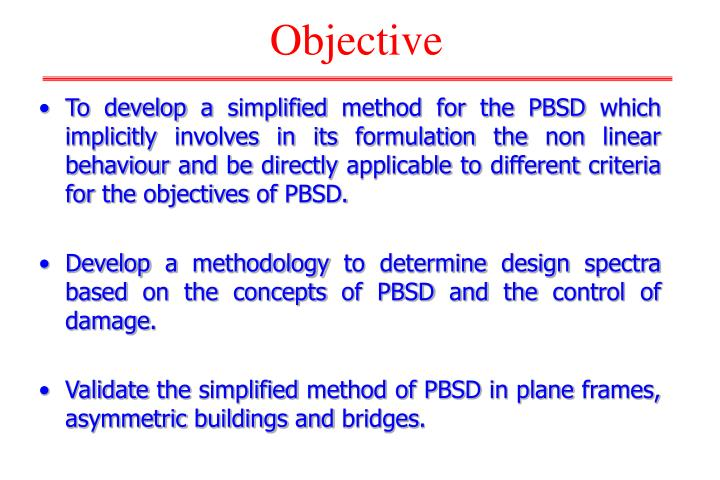 To develop a simplified method for the PBSD which implicitly involves in its formulation the non linear behaviour and be directly applicable to different criteria for the objectives of PBSD.