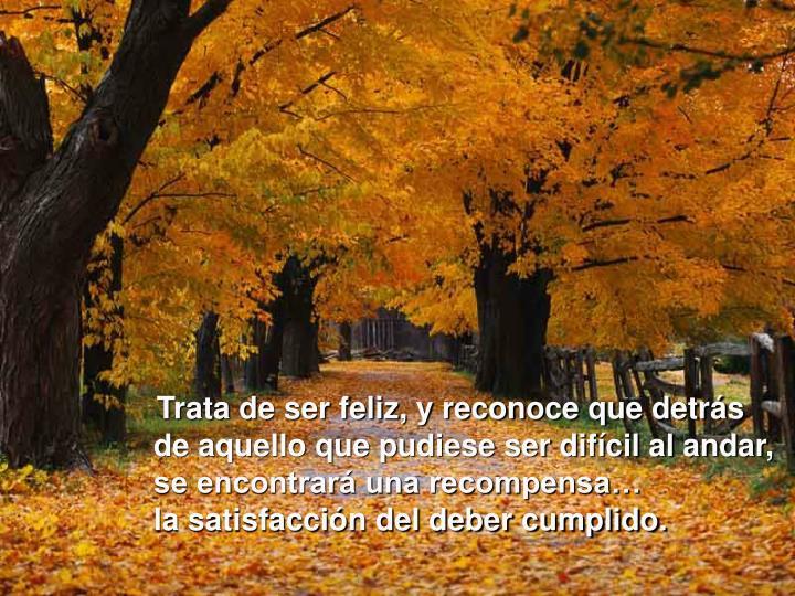 Trata de ser feliz, y reconoce que detrás de aquello que pudiese ser difícil al andar, se encontrará una recompensa…              la satisfacción del deber cumplido.