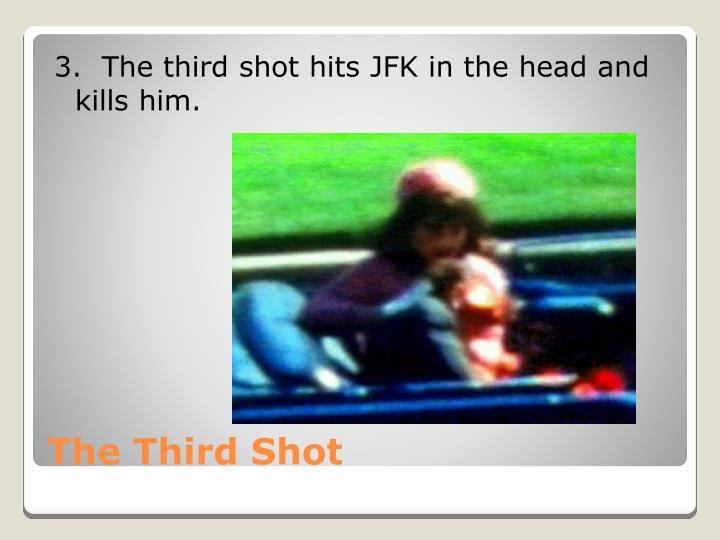 3.  The third shot hits JFK in the head and     kills him.