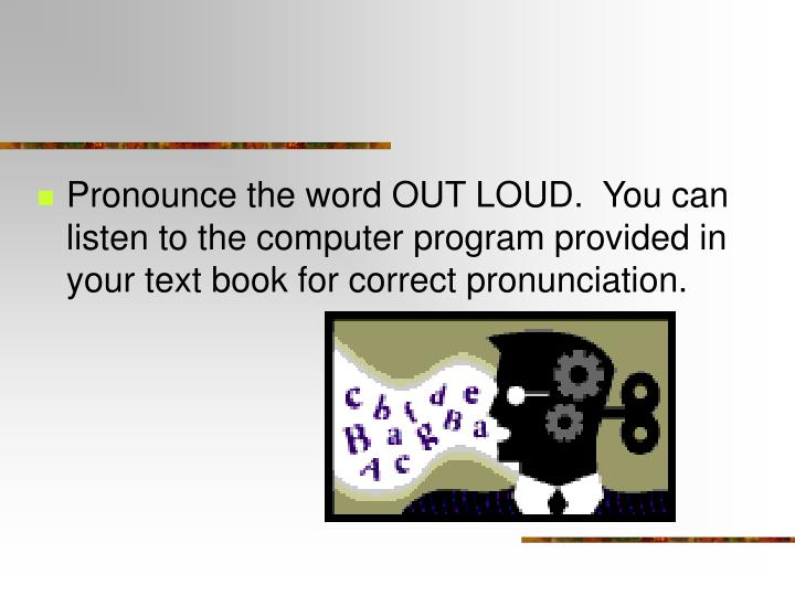 Pronounce the word OUT LOUD.  You can listen to the computer program provided in your text book for correct pronunciation.
