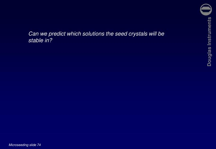 Can we predict which solutions the seed crystals will be stable in?