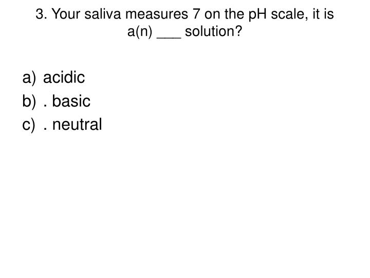 3. Your saliva measures 7 on the pH scale, it is a(n) ___ solution?