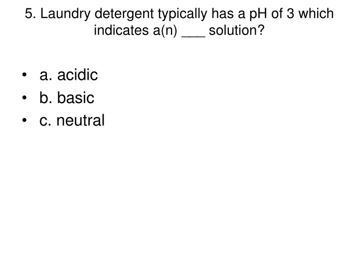 5. Laundry detergent typically has a pH of 3 which indicates a(n) ___ solution?
