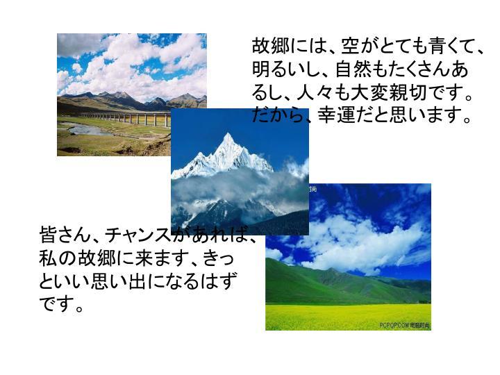 故郷には、空がとても青くて、明るいし、自然もたくさんあるし、人々も大変親切です。        だから、幸運だと思います。