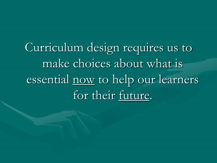 Curriculum design requires us to make choices about what is essential