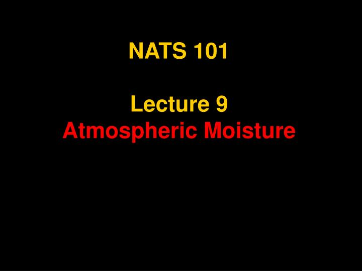 Nats 101 lecture 9 atmospheric moisture