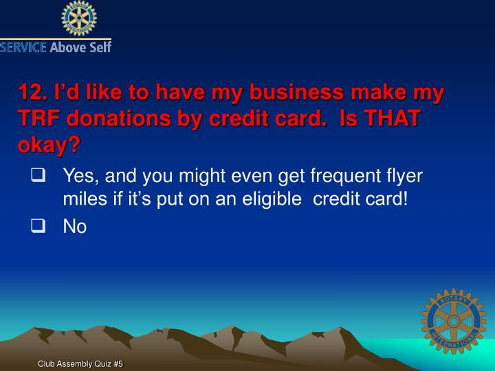 12. I'd like to have my business make my TRF donations by credit card.  Is THAT okay?