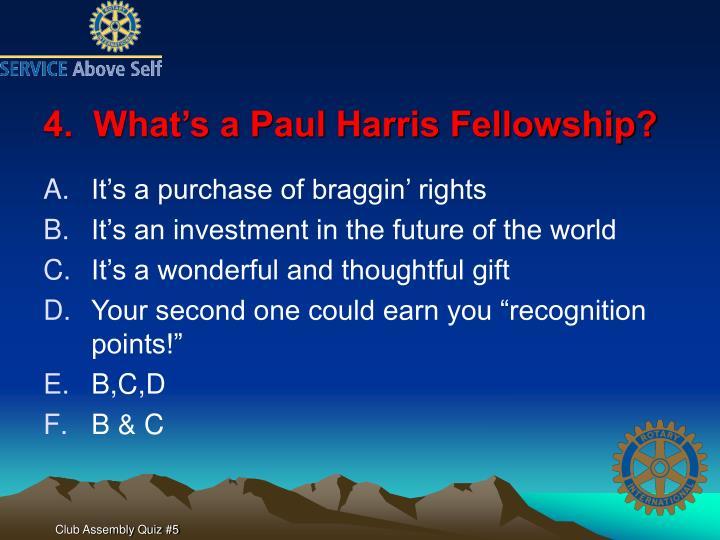 4.  What's a Paul Harris Fellowship?
