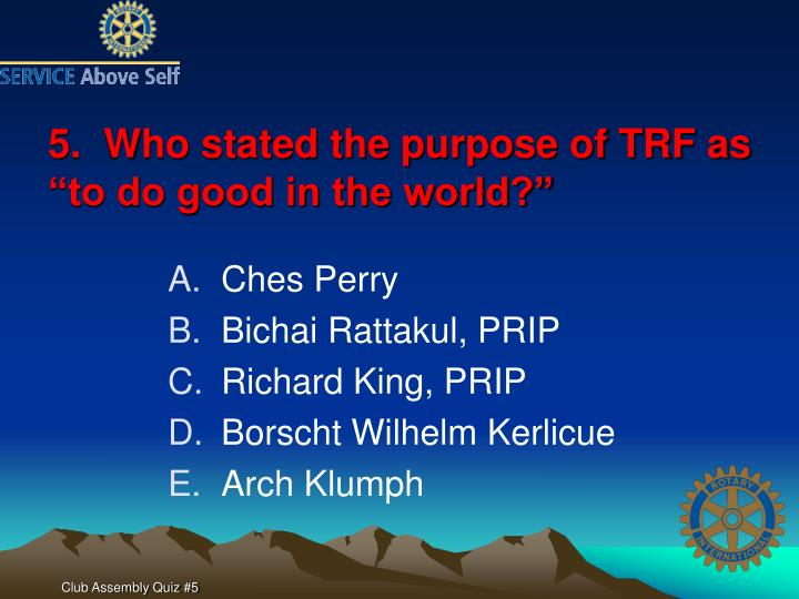 """5.  Who stated the purpose of TRF as """"to do good in the world?"""""""