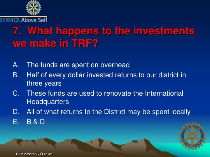 7.  What happens to the investments we make in TRF?