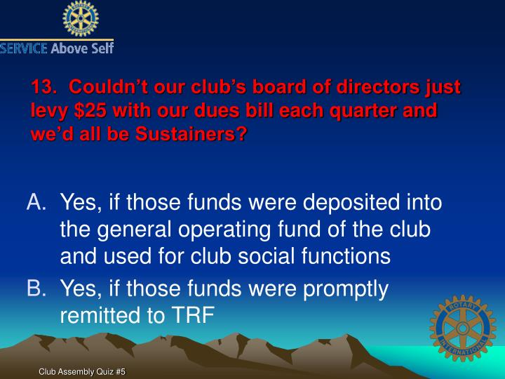 13.  Couldn't our club's board of directors just levy $25 with our dues bill each quarter and we'd all be Sustainers?