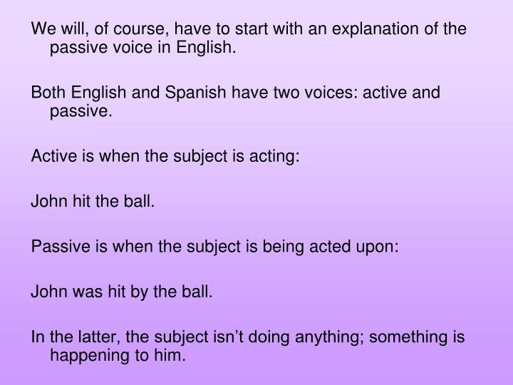 We will, of course, have to start with an explanation of the passive voice in English.