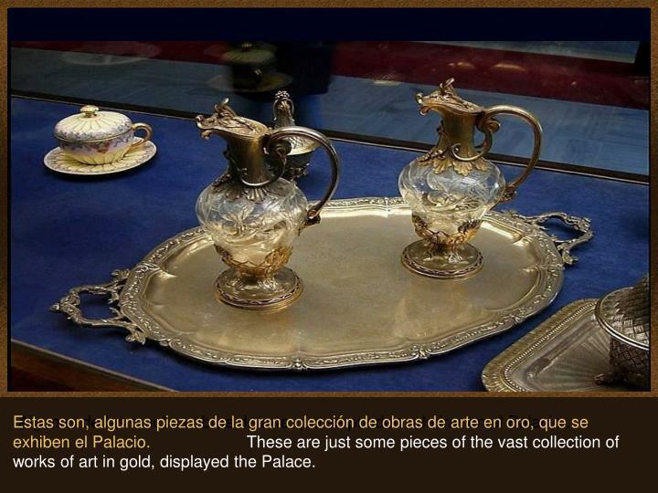 Estas son, algunas piezas de la gran colección de obras de arte en oro, que se exhiben el Palacio.