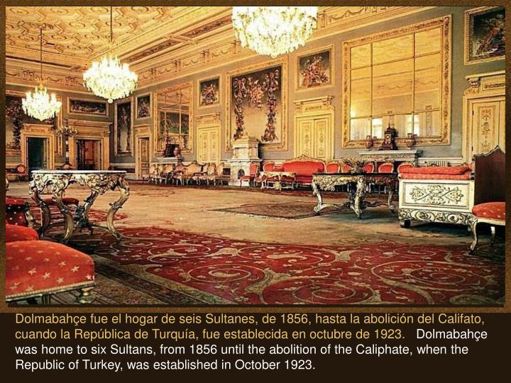Dolmabahçe fue el hogar de seis Sultanes, de 1856, hasta la abolición del Califato, cuando la República de Turquía, fue establecida en octubre de 1923.