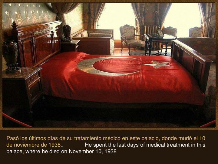 Pasó los últimos días de su tratamiento médico en este palacio, donde murió el 10 de noviembre de 1938.