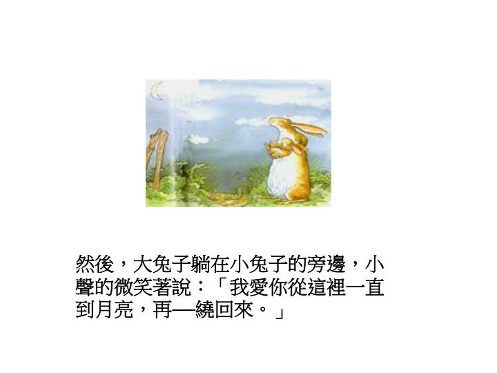 然後,大兔子躺在小兔子的旁邊,小聲的微笑著說:「我愛你從這裡一直到月亮,再