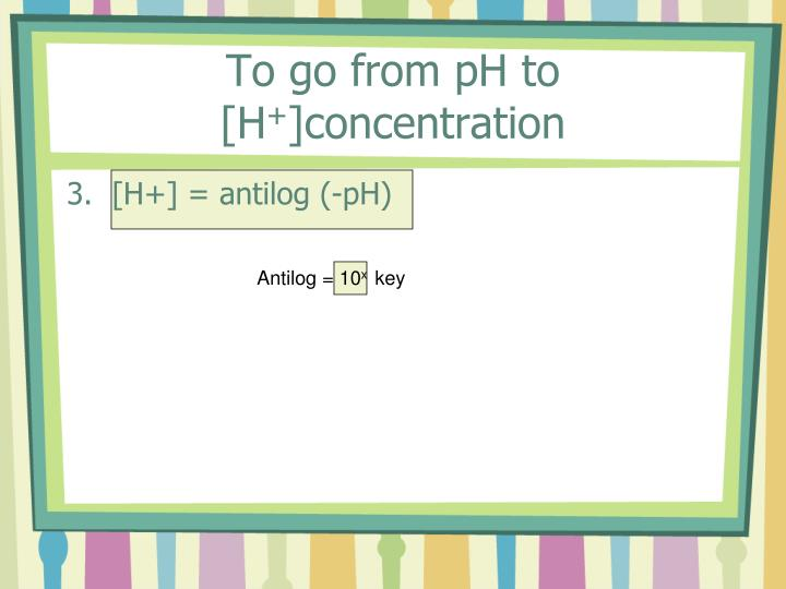 To go from pH to [H