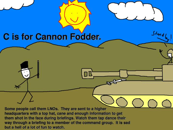 C is for Cannon Fodder.