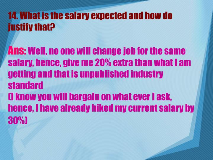 14. What is the salary expected and how do justify that?