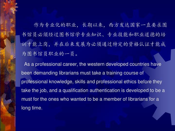作为专业化的职业,长期以来,西方发达国家一直要求图书馆员必须经过图书馆学专业知识、专业技能和职业道德的培训才能上岗,并在后来发展为必须通过特定的资格认证才能成为图书馆员职业的一员。