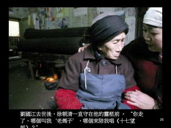 """劉國江去世後,徐朝清一直守在他的靈柩前 。 """"你走了,哪個叫我'老媽子',哪個來陪我唱"""
