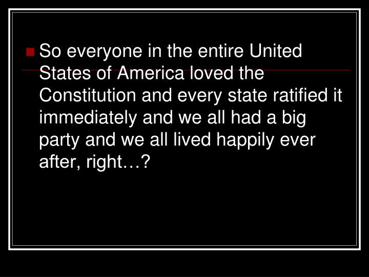 So everyone in the entire United States of America loved the Constitution and every state ratified it immediately and we all had a big party and we all lived happily ever after, right…?