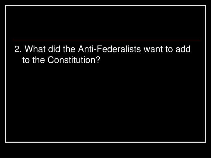 2. What did the Anti-Federalists want to add to the Constitution?