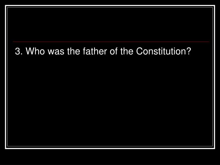 3. Who was the father of the Constitution?