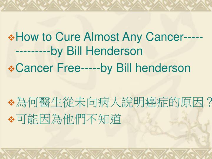 How to Cure Almost Any Cancer--------------by Bill Henderson