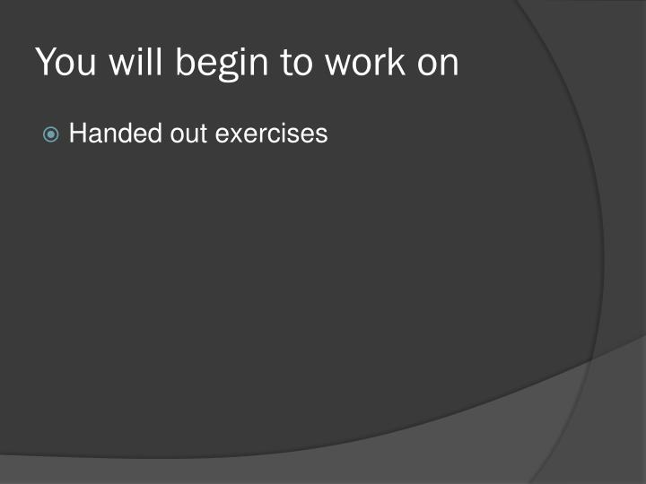 You will begin to work on