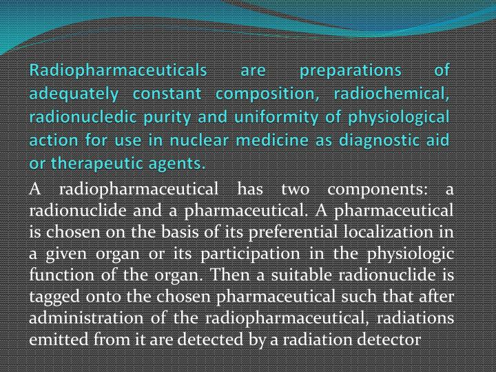 Radiopharmaceuticals are preparations of adequately constant composition, radiochemical,