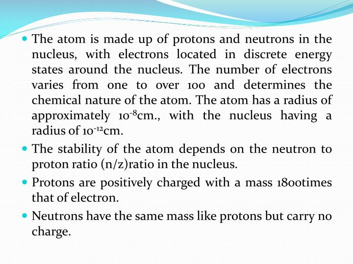 The atom is made up of protons and neutrons in the nucleus, with electrons located in discrete energy states around the nucleus. The number of electrons varies from one to over 100 and determines the chemical nature of the atom. The atom has a radius of approximately 10