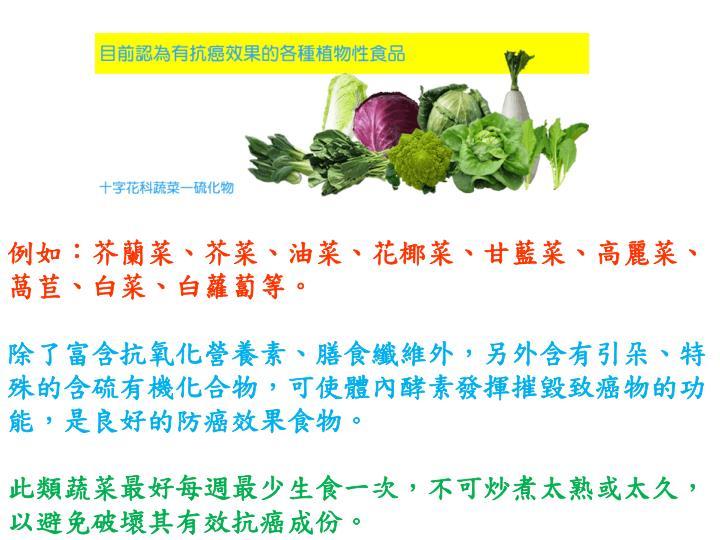 例如:芥蘭菜、芥菜、油菜、花椰菜、甘藍菜、高麗菜、萵苣、白菜、白蘿蔔等。