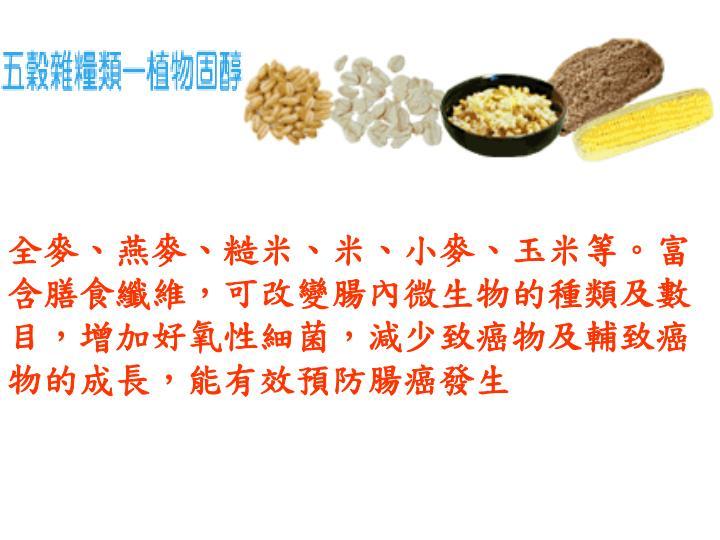 全麥、燕麥、糙米、米、小麥、玉米等。富含膳食纖維,可改變腸內微生物的種類及數目,增加好氧性細菌,減少致癌物及輔致癌物的成長,能有效預防腸癌發生