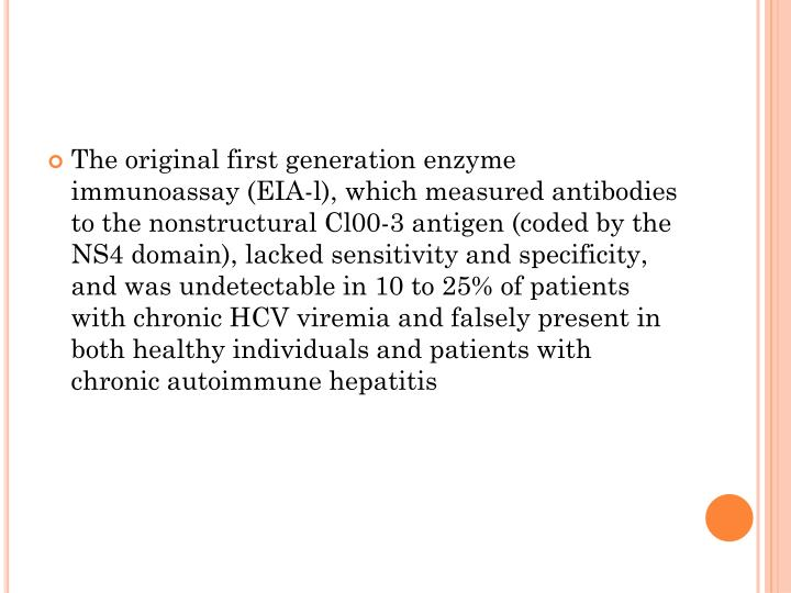 The original first generation enzyme immunoassay (EIA-l), which measured antibodies to the nonstructural Cl00-3 antigen (coded by the NS4 domain), lacked sensitivity and specificity, and was undetectable in 10 to 25% of patients with chronic HCV viremia and falsely present in both healthy individuals and patients with chronic autoimmune hepatitis