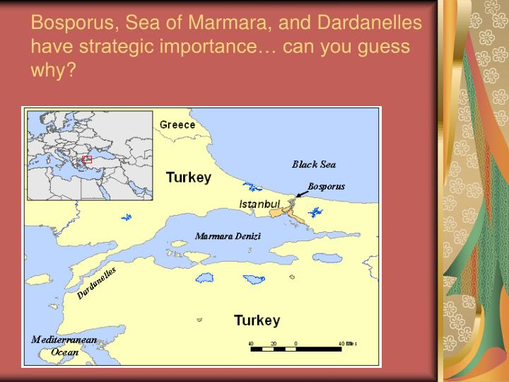 Bosporus, Sea of Marmara, and Dardanelles have strategic importance… can you guess why?
