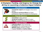 a champion funding and urgency for change are all key to launching a collective impact initiative