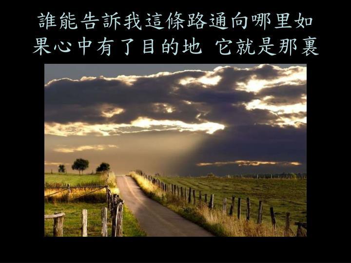 誰能告訴我這條路通向哪里如果心中有了目的地 它就是那裏